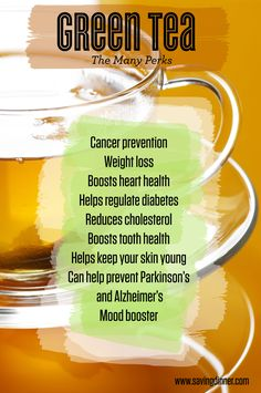 Green Tea The Many Perks   Cancer prevention Weight Loss Boosts heart health Helps regulate diabetes Reduces cholesterol Boosts tooth health Helps keep skin young Can help prevent Parkinson's and Alzheimer's Mood booster