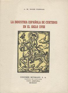 La industria española de curtidos en el siglo XVIII / por José Mª Sans Ferrán PublicaciónVich : Colomer Munmany, 1964