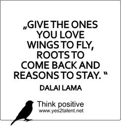 GIVE THE ONES YOU LOVE WINGS TO FLY, ROOTS TO COME BACK AND REASONS TO STAY. #DALAILAMA  #zitat #wingstofly #reasontostay #inspirepeople #inspire #beawesome #begood #believeinyou #awesome #job #beyoutiful #leben #lebensweisheit #motivation #inspiration #inspired #dreambig #stayinspired #liveinspired #live #life #laugh #learn #believe #beyou #lovelife #livelife #believeinyou #worklife #worklifebalance #thouts #think #quotes #thinkpositive #thinkbig #thinkahead #yes #yes2talent #yes2career