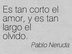 """Love is so short, forgetting is so long. - """"... Ya no la quiero, es cierto, pero tal vez la quiero. Es tan corto el amor, y es tan largo el olvido. Porque en noches como ésta la tuve entre mis brazos, mi alma no se contenta con haberla perdido. Aunque éste sea el último dolor que ella me causa, y éstos sean los últimos versos que yo le escribo. """" ~ Pablo Neruda"""