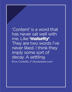 'Content' is a word that has never sat well with me. Like 'maturity'. They are two words I've never liked. I think they imply some sort of decay. A settling. Maturity Quotes, Elvis Costello, Daily Motivation, Sorting, Decay, Quote Of The Day, Life Quotes, Poetry, Inspirational Quotes