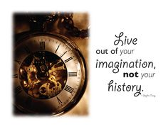 Live out of your imagination, not your history. -- Stephen Covey