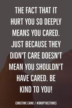 Be kind to you! I don't want to care anymore, it does really hurt. But I will be kind to myself!