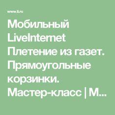 Мобильный LiveInternet Плетение из газет. Прямоугольные корзинки. Мастер-класс | Марриэтта - Вдохновлялочка  Марриэтты |