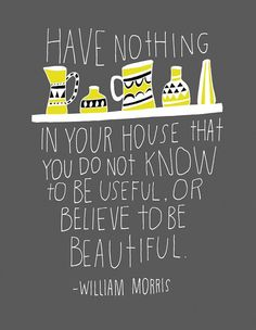 "My inspiration: ""Have nothing in your house that you do not know to be useful. Or believe to be beautiful."" William Morris"