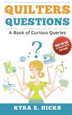 Quilters Questions: A Book of Curious Queries by Kyra E. Hicks - What's YOUR favorite question?