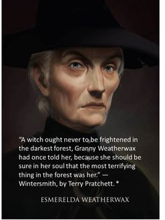 """Esmerelda Weatherwax: """"A witch ought never to be frightened in the darkest forest, Granny Weatherwax had once told her, because she should be sure in her soul that the most terrifying thing in the forest was her."""" --Wintersmith, by Terry Pratchett. Magick, Witchcraft, Terry Pratchett Discworld, Tiffany Aching, Which Witch, Something Wicked, Wise Women, Dark Forest, Book Of Shadows"""