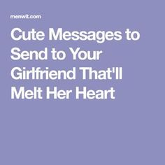 Cute Messages to Send to Your Girlfriend That'll Melt Her Heart - Men Wit Sweet Text For Her, Cute Messages For Her, Cute Texts For Her, Sweet Text Messages, Best Message For Girlfriend, Cute Messages For Girlfriend, Love Lines For Girlfriend, Romantic Good Morning Messages, Good Morning Texts