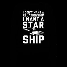 I Want A Starship - I don't want a relationship. I want a starship! Perfect for those who would rather explore the far reaches of space than date! This nerdy feminist shirt shows that a relationship shouldn't be the only thing girls strive for! This shirt is perfect for striving for progress and achieving greatness and it also shows your love for Star Trek and exploring the universe!