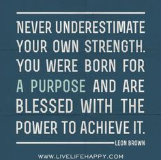 Never underestimate your own strength. You were born for a purpose and are blessed with the power to achieve it.