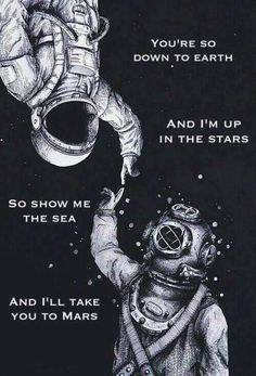 You're so down to earth, and I'm up in the stars. So show me the sea, and I'll take you to Mars.
