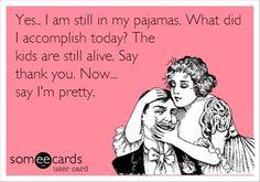 I feel like this sometimes. Now say I'm pretty dammit.
