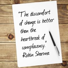 The discomfort of change is better than the heartbreak of complacency. Robin Sharma
