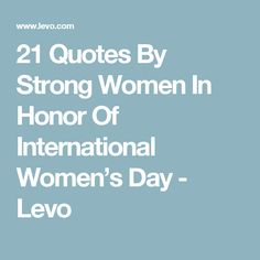 21 Quotes By Strong Women In Honor Of International Women's Day - Levo