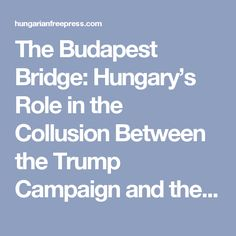 The Budapest Bridge: Hungary's Role in the Collusion Between the Trump Campaign and the Russian Secret Service