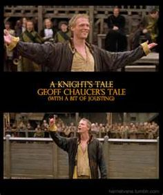 """Chaucer - A Knights Tale. I have such a soft spot for this movie.  """"You have been weighed. You have been measured.  And you have  absolutely been found wanting."""""""