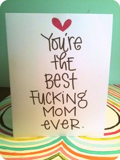 Mother's Day card. Let's not mince words here. Let's be emphatic about it. She's the best fucking mom ever & you love her so fucking much. The perfect card for the mom with a potty mouth or who appreciates a good F bomb. Give it to your mom or give it to your wife or to your homey who happens to be a mom. Or give it to your pool boy to confuse the shit out of him.