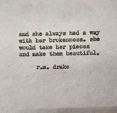 and she always had a way with her brokenness ~ she would take her pieces and make them beautiful ~❤️~ r m drake Great Quotes, Quotes To Live By, Inspirational Quotes, Motivational Quotes, Words Quotes, Me Quotes, Sayings, Qoutes, Father Quotes