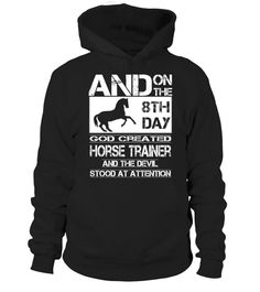 and on the 8th day god created HORSE TRAINER and the devil stood at attention