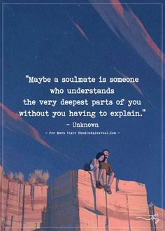 Maybe a soulmate is someone who understands the very deepest parts of you... - http://themindsjournal.com/maybe-a-soulmate-is-someone-who-understands-the-very-deepest-parts-of-you/