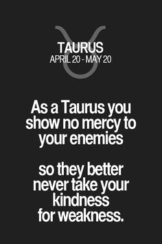 As a Taurus you show no mercy to your enemies so they better never take your kindness for weakness. Taurus | Taurus Quotes | Taurus Zodiac Signs