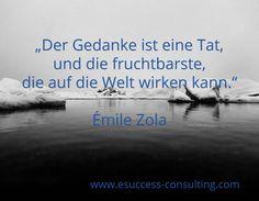 """""""Der Gedanke ist eine Tat, und die fruchtbarste, die auf die Welt wirken kann.""""  Émile Zola / www.esuccess-consulting.com"""