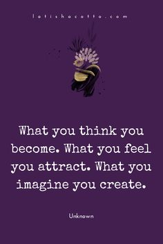 These should be read as directives. Become what you think (that's inevitable). Attract what you feel. Create what you imagine.