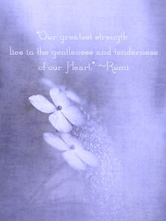 "~""Our greatest strength lies in the gentleness and tenderness of our Heart."" --Rumi"