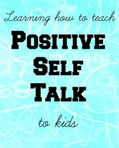 Practicing positive self talk with kids, and keep negativity out of their lives.