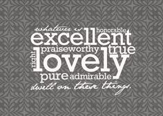 """""""Whatever is honorable excellent praiseworthy true right lovely pure admirable dwell on these things"""""""