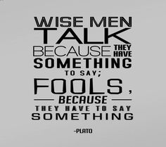 Wise Men Talk Because They Have Something To Say, Fools Because They Have To Say Something. - Plato