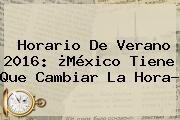 http://tecnoautos.com/wp-content/uploads/imagenes/tendencias/thumbs/horario-de-verano-2016-mexico-tiene-que-cambiar-la-hora.jpg Cambio De Horario Mexico 2016. Horario de Verano 2016: ¿México Tiene que Cambiar la Hora?, Enlaces, Imágenes, Videos y Tweets - http://tecnoautos.com/actualidad/cambio-de-horario-mexico-2016-horario-de-verano-2016-mexico-tiene-que-cambiar-la-hora/