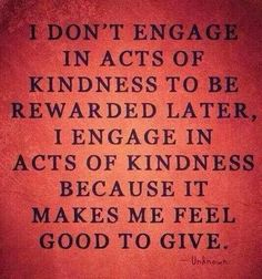 I don't engage in acts of kindness to be rewarded later, I engage in acts of kindness because it makes me feel good to give.