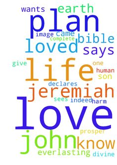 �I have loved you with an everlasting love.� � Jeremiah - I have loved you with an everlasting love. Jeremiah 313 God loves you, and He loves you with a love beyond understanding, because there is no human love comparable to divine love. He wants to forgive you. He wants to have a relationship with you. God is love. 1 John 416 It doesnt make any difference how far you try to run from God. He loves you. His eye is on you. He sees you. God loves you, and the Bible says that God sent His Son…