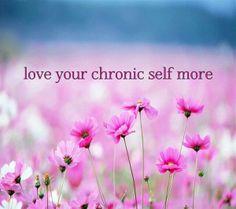 Love your chronic self more.  ~~   chronic ~  pain ~ illness .