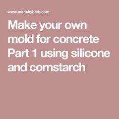 Make your own mold for concrete Part 1 using silicone and cornstarch