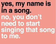 Yes, my name is in a song.  No, you don't need to start singing that song to me!