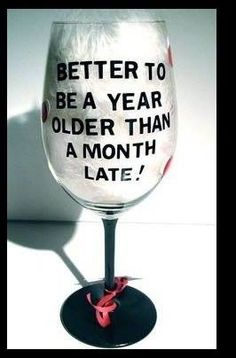 """Cheers to that!  """"better to be a year older than a month late!"""""""