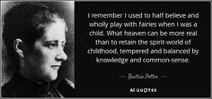 I remember I used to half believe and wholly play with fairies when I was a child. What heaven can be more real than to retain the spirit-world of childhood, tempered and balanced by knowledge and common-sense.