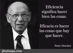 ...Peter Drucker. Eficiencia significa hacer bien las cosas. Eficacia es hacer las cosas que hay que hacer.