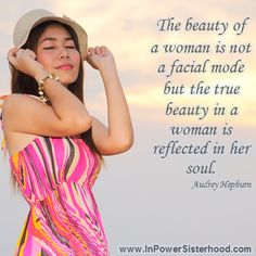 The beauty of a woman is not a facial mode but the true beauty in a woman is reflected in her soul. -Audrey Hepburn