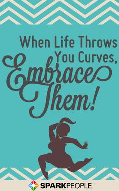 """When life throws you curves, embrace them!"" Whether you're curvy or thin or somewhere in between, embrace the body you have right now."
