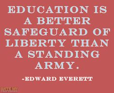 """Education is a better safeguard of liberty than a standing army."" -Edward Everett  More education-related quotes here."