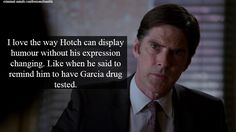 I love the way Hotch can display humour without his expression changing. Like when he said to remind him to have Garcia drug tested.