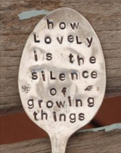 How Lovely is the Silence Of Growing Things hand stamped SPOON Garden Art marker herb or plant