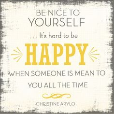 Be nice to yourself... it's hard to be happy when someone is mean to you all the time. - Christine Arylo