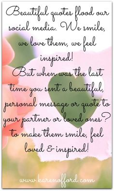 Beautiful quotes flood our social media, We smile, we love them, we feel inspired, But when was the last time you sent a beautiful, personal message or quote to your partner or loved ones? To make them smile, feel loved & inspired. http://www.karenofford.com/