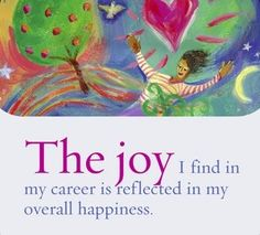 The joy I find in my career is reflected in my overall happiness.  ~ Louise L. Hay