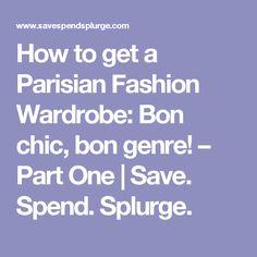 How to get a Parisian Fashion Wardrobe: Bon chic, bon genre! – Part One | Save. Spend. Splurge.