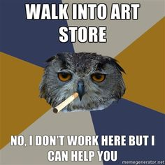 Walk into art store; No, I don't work here but I can help you